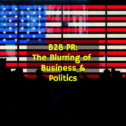 B2B PR: The Blurring of Business & Politics