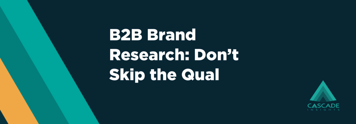 B2B Brand Research: Don't Skip the Qual