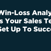Win-Loss Analysis: Is Your Team Set Up To Succeed?