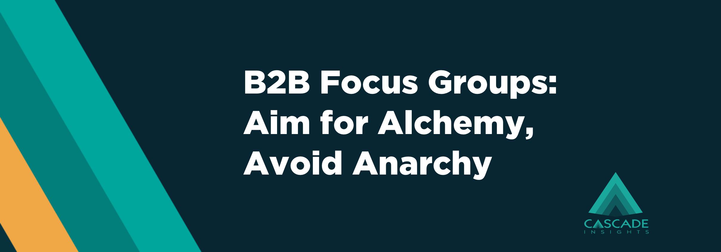 B2B Focus Groups: Aim for Alchemy, Avoid Anarchy