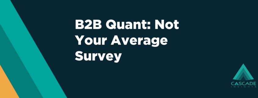 B2B Quant: Not Your Average Survey | B2B Quantitative Research